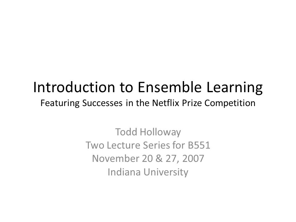 Introduction to Ensemble Learning Featuring Successes in the Netflix Prize Competition Todd Holloway Two Lecture Series for B551 November 20 & 27, 2007 Indiana University