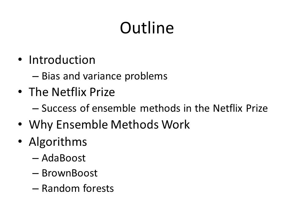Outline Introduction – Bias and variance problems The Netflix Prize – Success of ensemble methods in the Netflix Prize Why Ensemble Methods Work Algorithms – AdaBoost – BrownBoost – Random forests