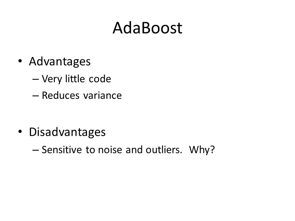 AdaBoost Advantages – Very little code – Reduces variance Disadvantages – Sensitive to noise and outliers.