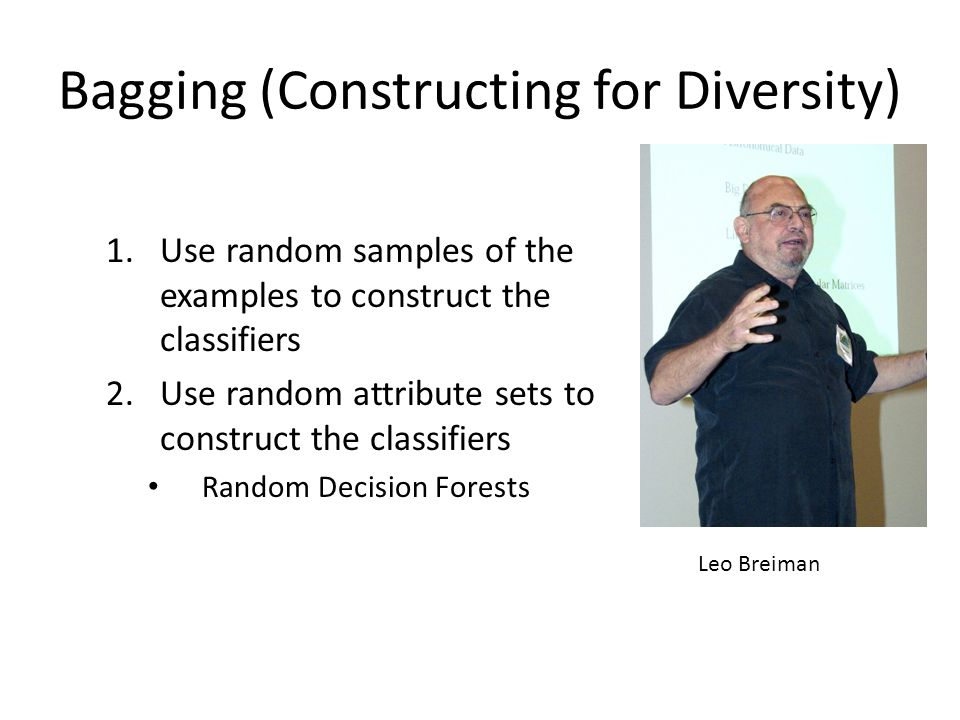 Bagging (Constructing for Diversity) 1.Use random samples of the examples to construct the classifiers 2.Use random attribute sets to construct the classifiers Random Decision Forests Leo Breiman
