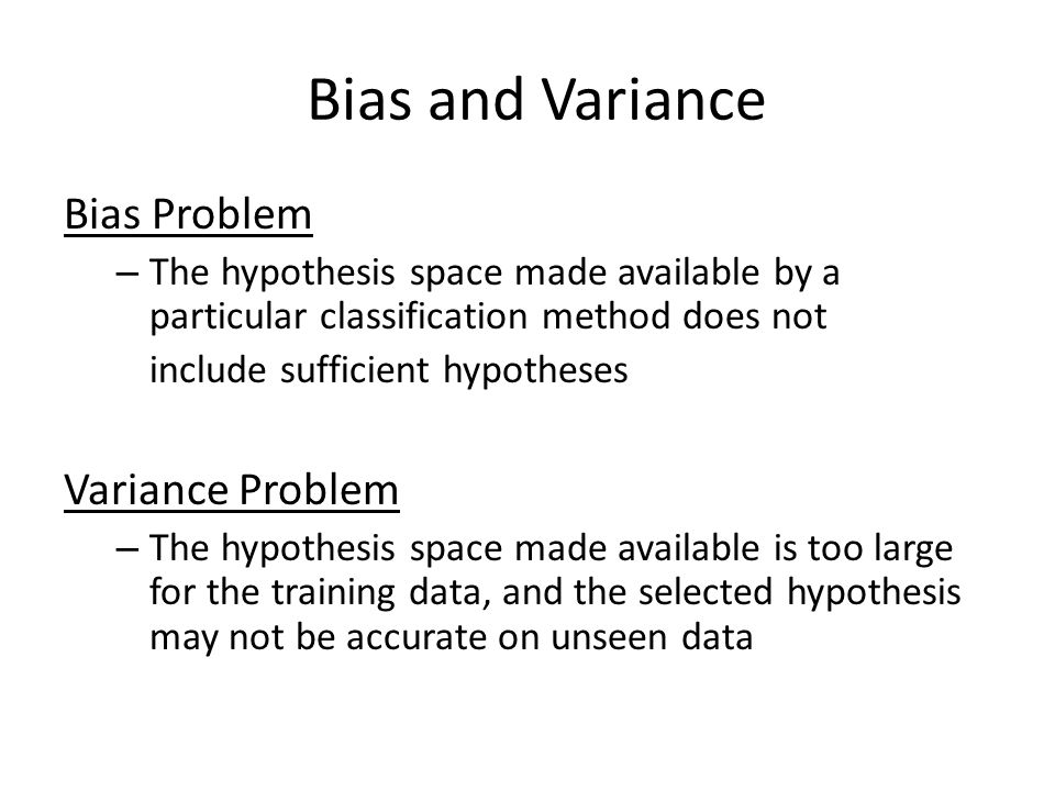 Bias Problem – The hypothesis space made available by a particular classification method does not include sufficient hypotheses Variance Problem – The hypothesis space made available is too large for the training data, and the selected hypothesis may not be accurate on unseen data Bias and Variance