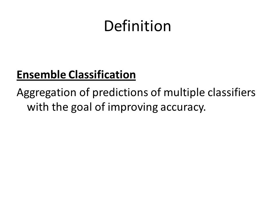 Definition Ensemble Classification Aggregation of predictions of multiple classifiers with the goal of improving accuracy.