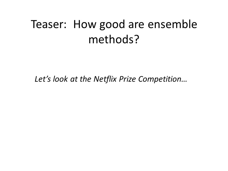 Teaser: How good are ensemble methods Let's look at the Netflix Prize Competition…