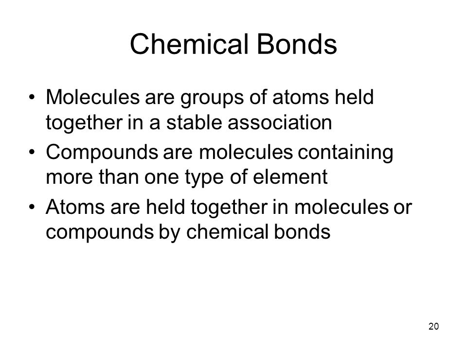 20 Chemical Bonds Molecules are groups of atoms held together in a stable association Compounds are molecules containing more than one type of element