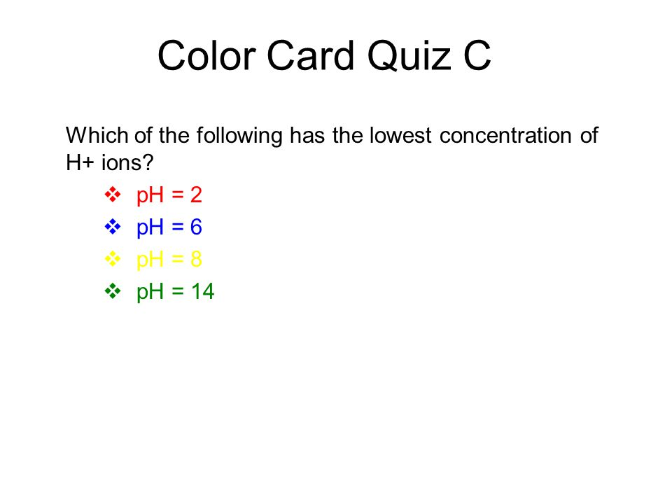 Color Card Quiz C Which of the following has the lowest concentration of H+ ions?  pH = 2  pH = 6  pH = 8  pH = 14