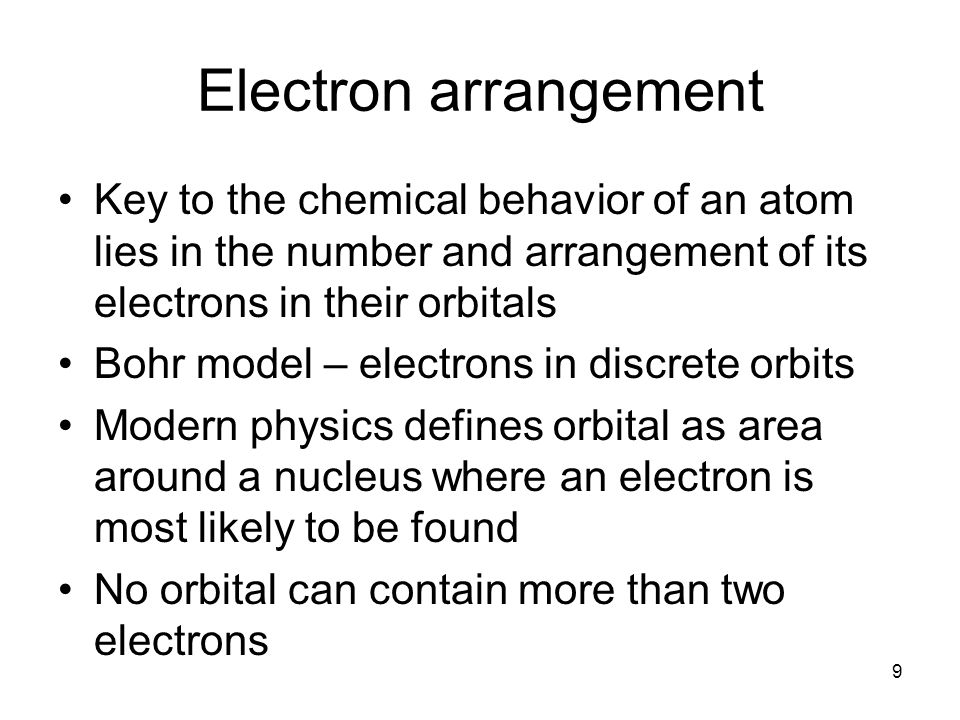 9 Electron arrangement Key to the chemical behavior of an atom lies in the number and arrangement of its electrons in their orbitals Bohr model – elec