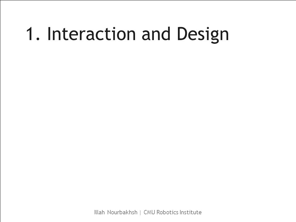 Illah Nourbakhsh | CMU Robotics Institute 1. Interaction and Design