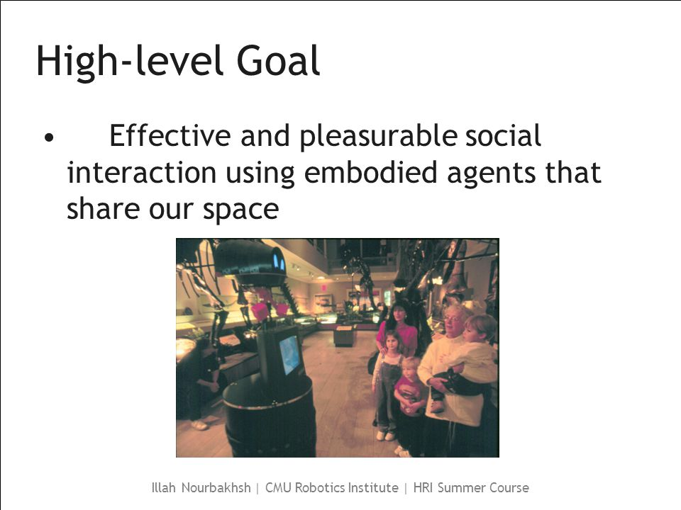 Illah Nourbakhsh | CMU Robotics Institute | HRI Summer Course High-level Goal Effective and pleasurable social interaction using embodied agents that share our space
