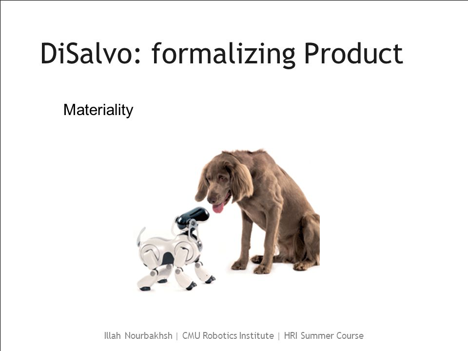 Illah Nourbakhsh | CMU Robotics Institute | HRI Summer Course DiSalvo: formalizing Product Materiality