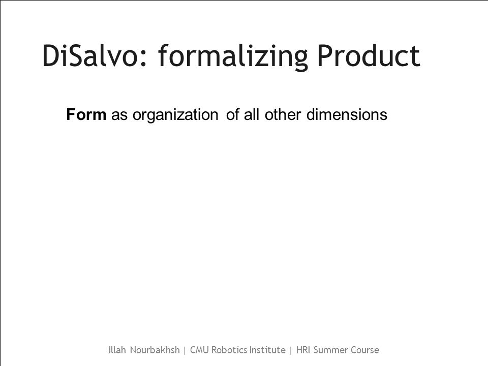 Illah Nourbakhsh | CMU Robotics Institute | HRI Summer Course DiSalvo: formalizing Product Form as organization of all other dimensions
