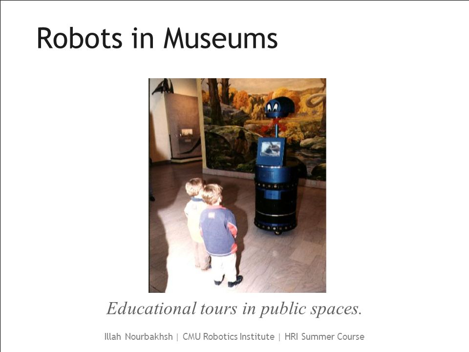 Illah Nourbakhsh | CMU Robotics Institute | HRI Summer Course Robots in Museums Educational tours in public spaces.