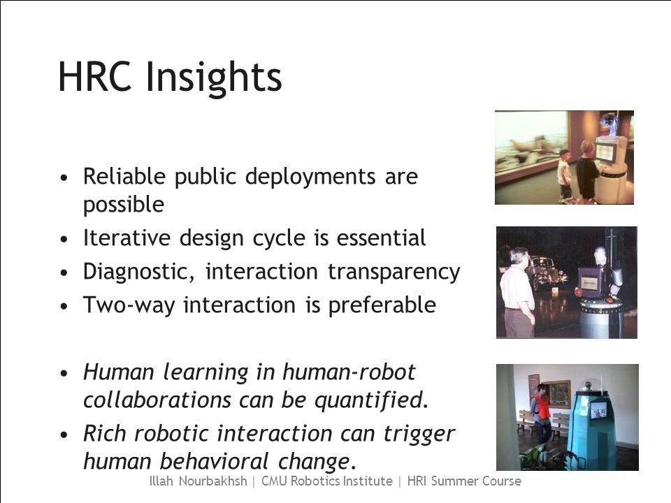 Illah Nourbakhsh | CMU Robotics Institute | HRI Summer Course HRC Insights Reliable public deployments are possible Iterative design cycle is essential Diagnostic, interaction transparency Two-way interaction is preferable Human learning in human-robot collaborations can be quantified.