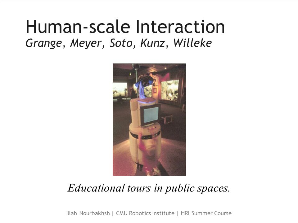 Illah Nourbakhsh | CMU Robotics Institute | HRI Summer Course Human-scale Interaction Grange, Meyer, Soto, Kunz, Willeke Educational tours in public spaces.