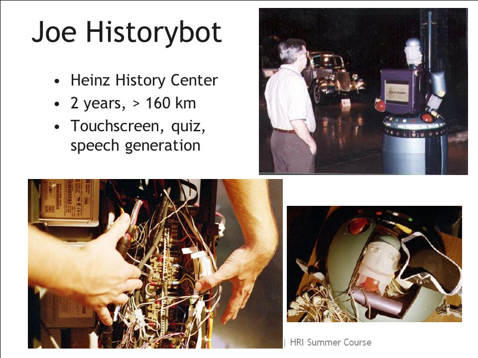 Illah Nourbakhsh | CMU Robotics Institute | HRI Summer Course Joe Historybot Heinz History Center 2 years, > 160 km Touchscreen, quiz, speech generation
