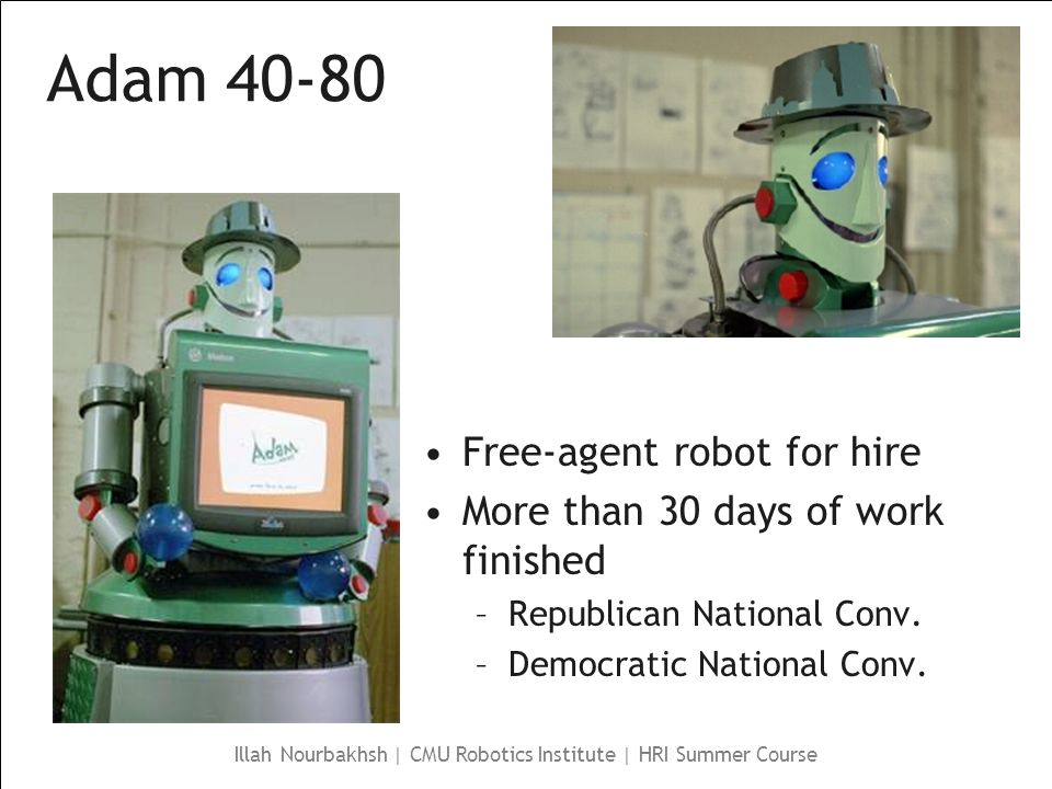 Illah Nourbakhsh | CMU Robotics Institute | HRI Summer Course Adam 40-80 Free-agent robot for hire More than 30 days of work finished –Republican National Conv.
