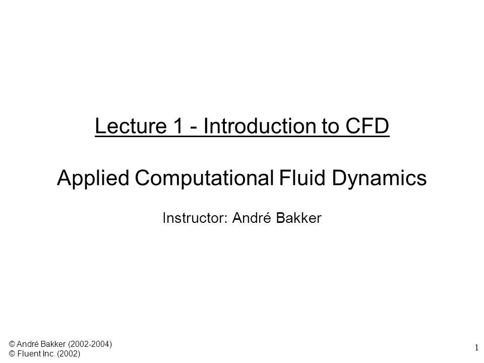 1 Lecture 1 - Introduction to CFD Applied Computational Fluid Dynamics Instructor: André Bakker © André Bakker (2002-2004) © Fluent Inc. (2002)