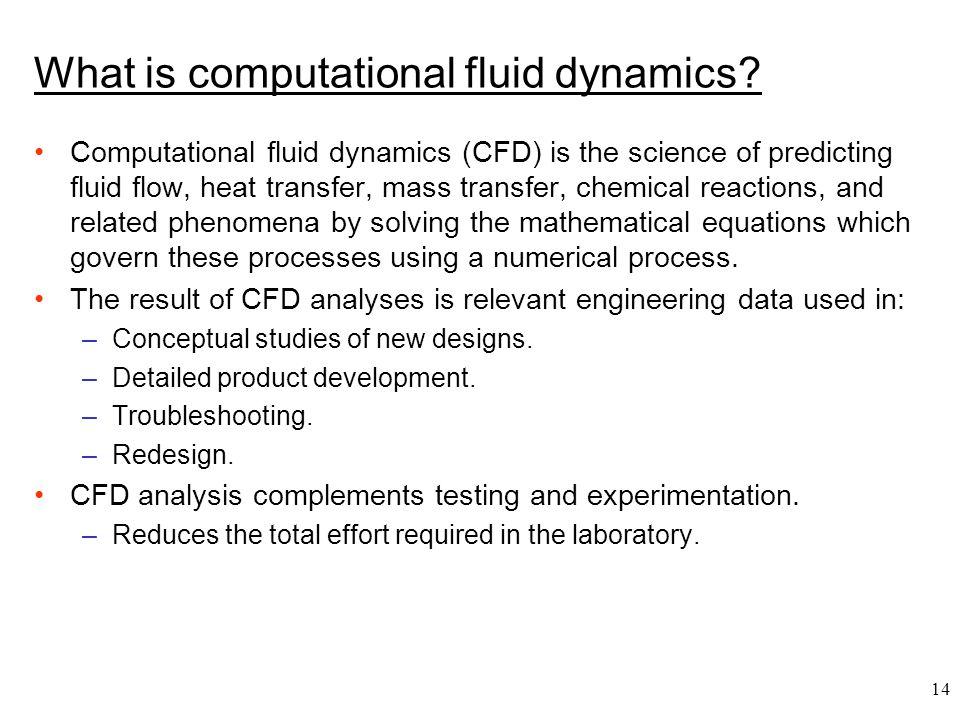 14 What is computational fluid dynamics? Computational fluid dynamics (CFD) is the science of predicting fluid flow, heat transfer, mass transfer, che
