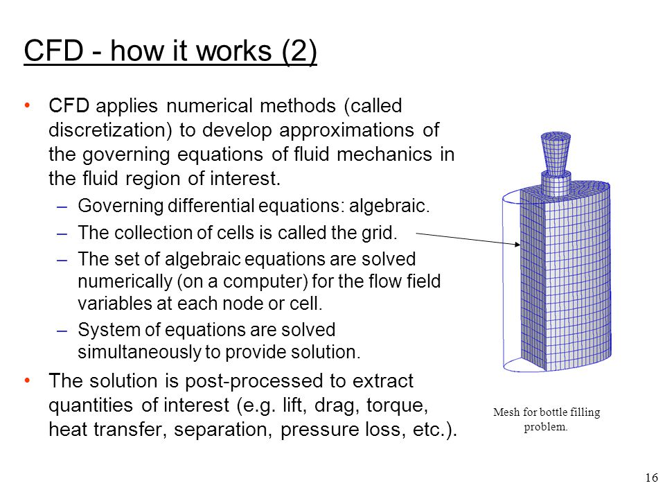 16 Mesh for bottle filling problem. CFD - how it works (2) CFD applies numerical methods (called discretization) to develop approximations of the gove