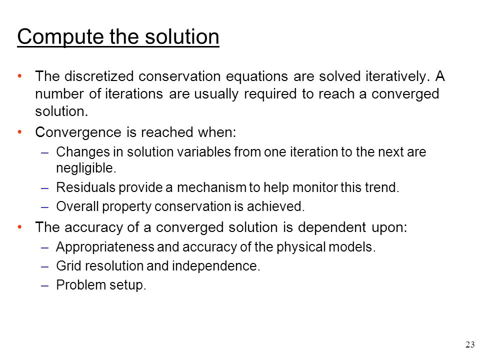 23 Compute the solution The discretized conservation equations are solved iteratively. A number of iterations are usually required to reach a converge