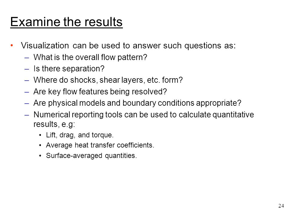24 Examine the results Visualization can be used to answer such questions as: –What is the overall flow pattern? –Is there separation? –Where do shock