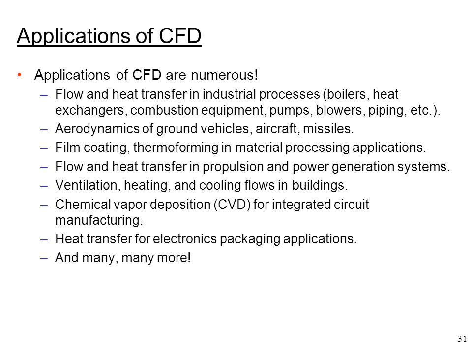 31 Applications of CFD Applications of CFD are numerous! –Flow and heat transfer in industrial processes (boilers, heat exchangers, combustion equipme