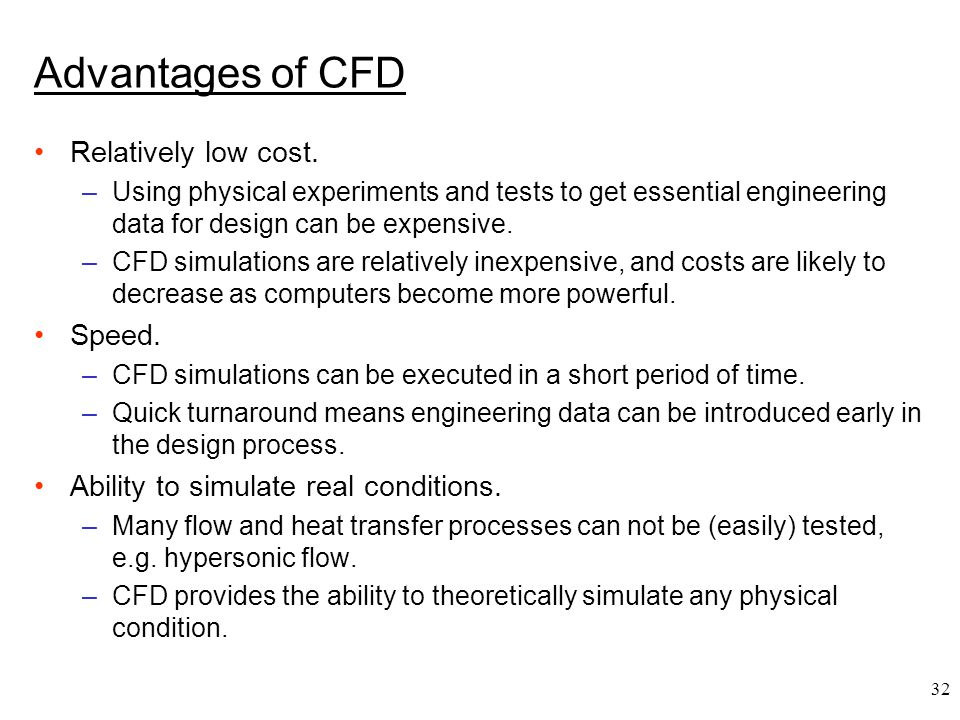 32 Advantages of CFD Relatively low cost. –Using physical experiments and tests to get essential engineering data for design can be expensive. –CFD si