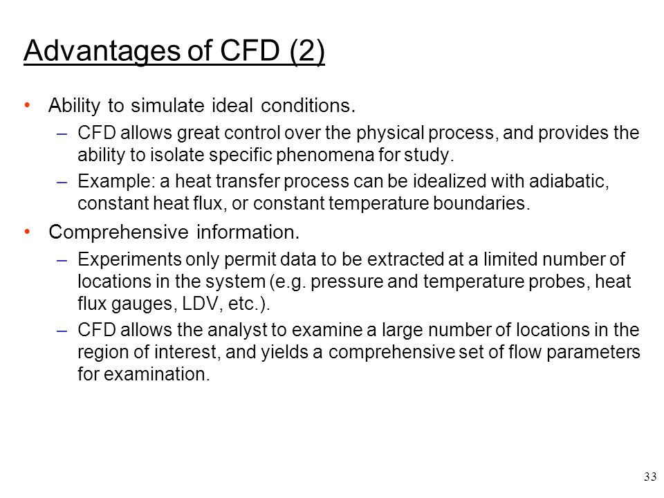 33 Advantages of CFD (2) Ability to simulate ideal conditions. –CFD allows great control over the physical process, and provides the ability to isolat