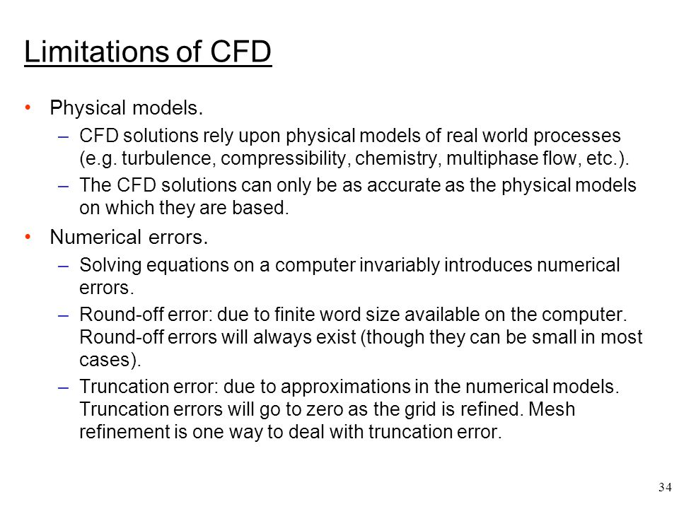 34 Limitations of CFD Physical models. –CFD solutions rely upon physical models of real world processes (e.g. turbulence, compressibility, chemistry,
