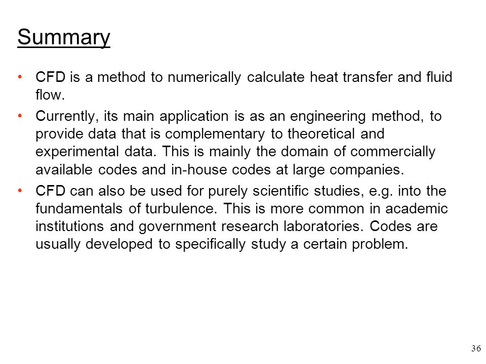 36 Summary CFD is a method to numerically calculate heat transfer and fluid flow. Currently, its main application is as an engineering method, to prov