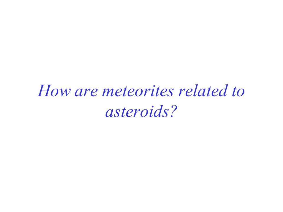 How are meteorites related to asteroids?