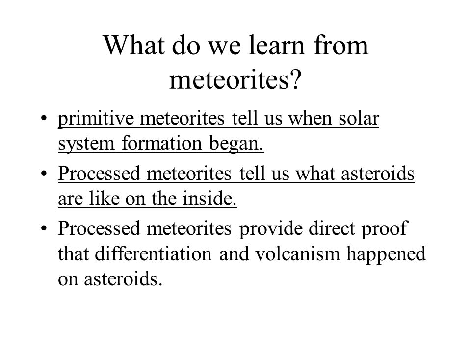 What do we learn from meteorites? primitive meteorites tell us when solar system formation began. Processed meteorites tell us what asteroids are like