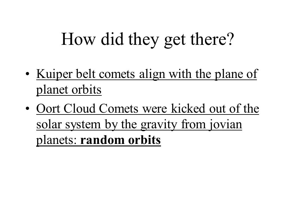 How did they get there? Kuiper belt comets align with the plane of planet orbits Oort Cloud Comets were kicked out of the solar system by the gravity