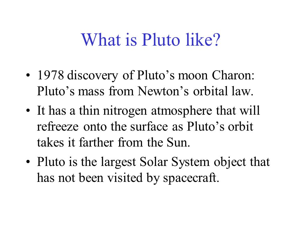 What is Pluto like? 1978 discovery of Pluto's moon Charon: Pluto's mass from Newton's orbital law. It has a thin nitrogen atmosphere that will refreez