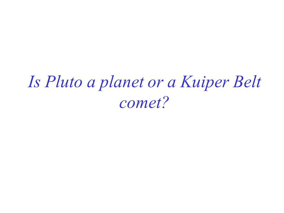 Is Pluto a planet or a Kuiper Belt comet?