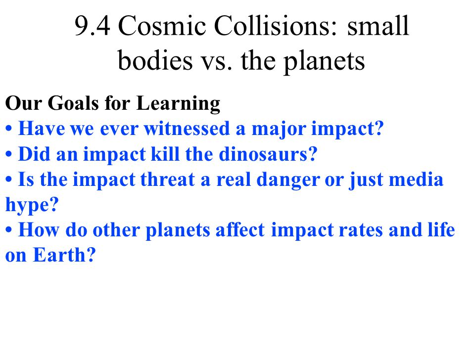 9.4 Cosmic Collisions: small bodies vs. the planets Our Goals for Learning Have we ever witnessed a major impact? Did an impact kill the dinosaurs? Is