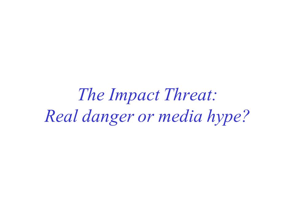 The Impact Threat: Real danger or media hype?