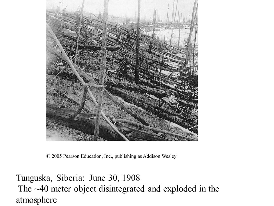 Tunguska, Siberia: June 30, 1908 The ~40 meter object disintegrated and exploded in the atmosphere