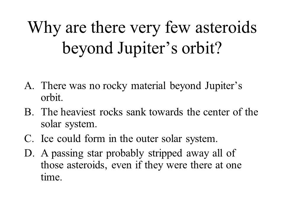 Why are there very few asteroids beyond Jupiter's orbit? A.There was no rocky material beyond Jupiter's orbit. B.The heaviest rocks sank towards the c