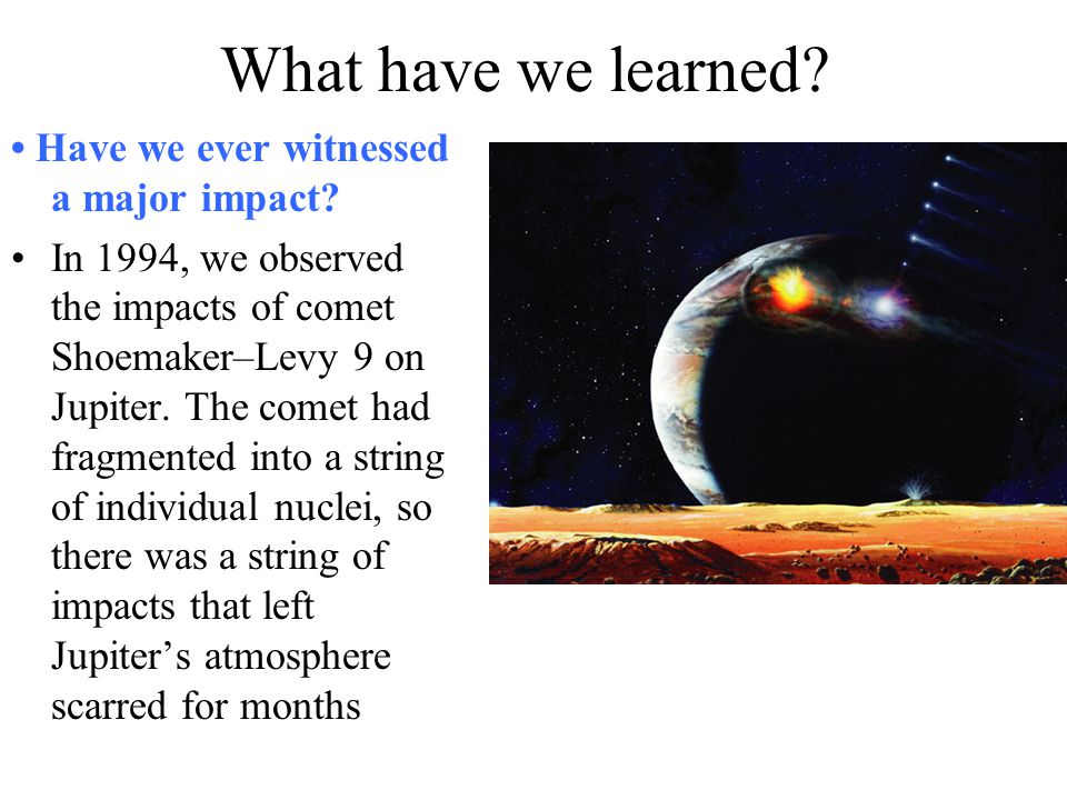 What have we learned? Have we ever witnessed a major impact? In 1994, we observed the impacts of comet Shoemaker–Levy 9 on Jupiter. The comet had frag
