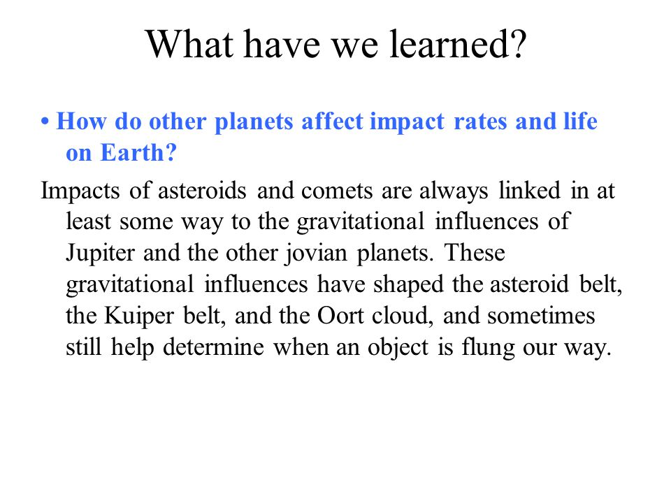 What have we learned? How do other planets affect impact rates and life on Earth? Impacts of asteroids and comets are always linked in at least some w