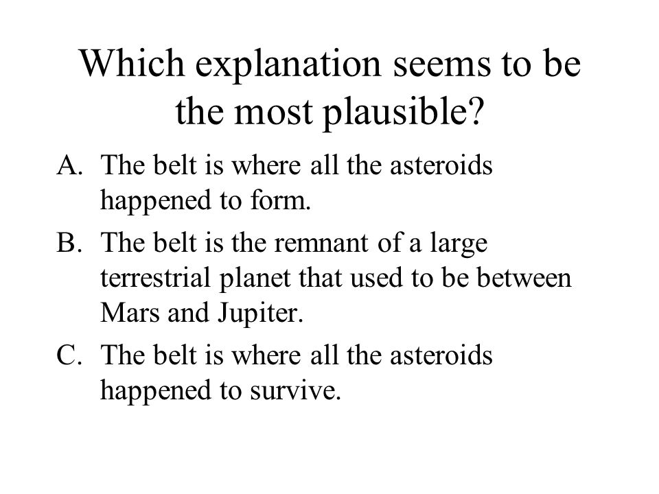 Which explanation seems to be the most plausible? A.The belt is where all the asteroids happened to form. B.The belt is the remnant of a large terrest