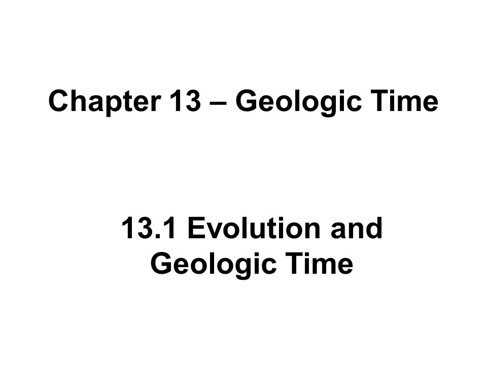 Chapter 13 – Geologic Time 13.1 Evolution and Geologic Time