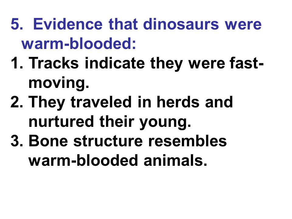 5. Evidence that dinosaurs were warm-blooded: 1. Tracks indicate they were fast- moving. 2. They traveled in herds and nurtured their young. 3. Bone s