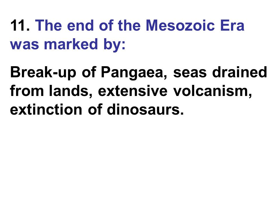 11. The end of the Mesozoic Era was marked by: Break-up of Pangaea, seas drained from lands, extensive volcanism, extinction of dinosaurs.