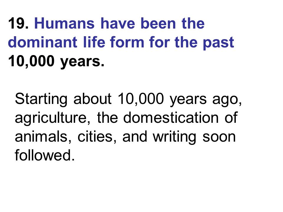 19. Humans have been the dominant life form for the past 10,000 years. Starting about 10,000 years ago, agriculture, the domestication of animals, cit