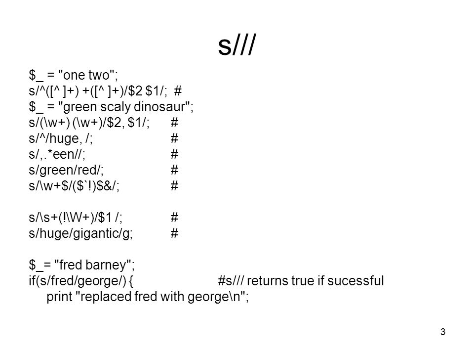 14 #!/usr/bin/perl -w # bind3.pl # # Here s an example that takes a unix path ($file) # and copies it to anothe variable ($filename) # Then, we search for one or more of any character {.+} # followed by a / character -- but we have to use the # escape metacharacter \ so that we don t end the match {\/}.