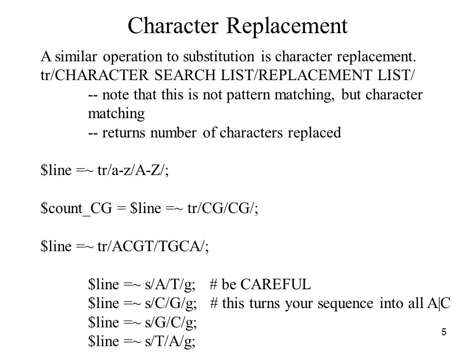 6 Character Replacement Flags tr/SEARCH_LIST/REPLACEMENT_LIST /c -- complement the SEARCHLIST -- SEARCH_LIST is comprised of all characters NOT in SEARCH_LIST tr/ / /d -- delete found but unreplaced characters tr / / /s -- squash duplicate replaced characters -- sequences (or runs) of characters replaced, are squashed down to a single character