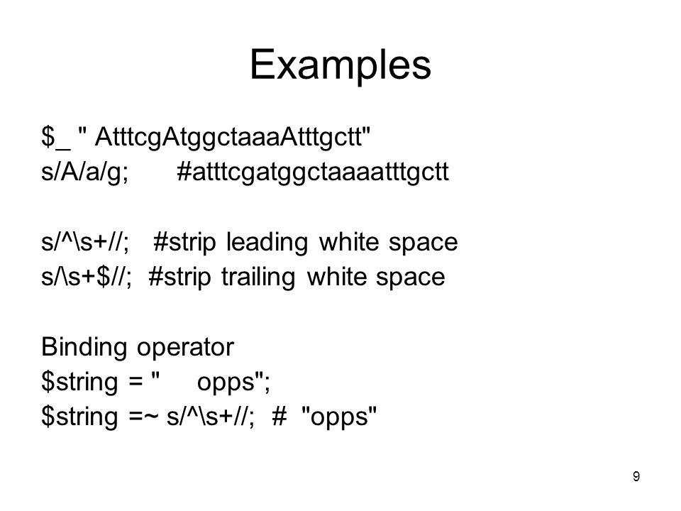 9 Examples $_ AtttcgAtggctaaaAtttgctt s/A/a/g;#atttcgatggctaaaatttgctt s/^\s+//; #strip leading white space s/\s+$//; #strip trailing white space Binding operator $string = opps ; $string =~ s/^\s+//; # opps