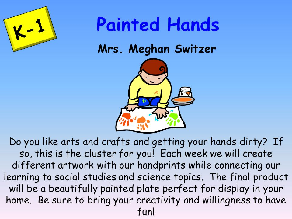K-1 Painted Hands Mrs. Meghan Switzer Do you like arts and crafts and getting your hands dirty.