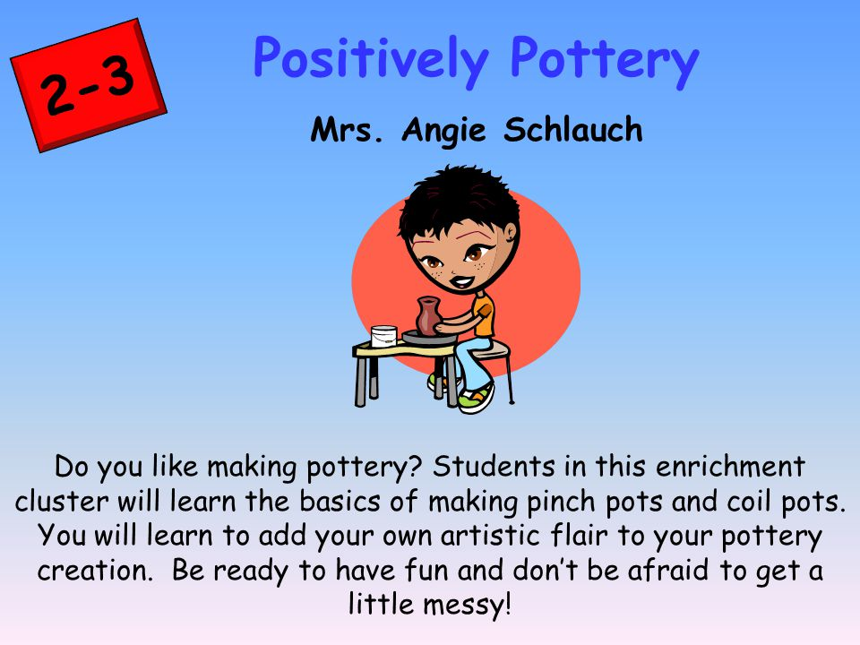 2-3 Positively Pottery Mrs. Angie Schlauch Do you like making pottery.